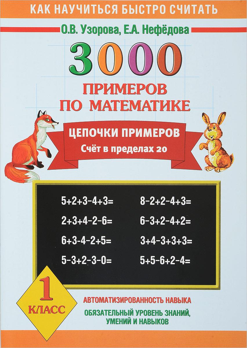 О. В. Узорова, Е. А. Нефедова Математика. 1 класс. 3000 примеров. Цепочки примеров. Счет в пределах 20 узорова ольга васильевна нефёдова елена алексеевна 3000 примеров по математике устный счёт логические примеры 3 класс