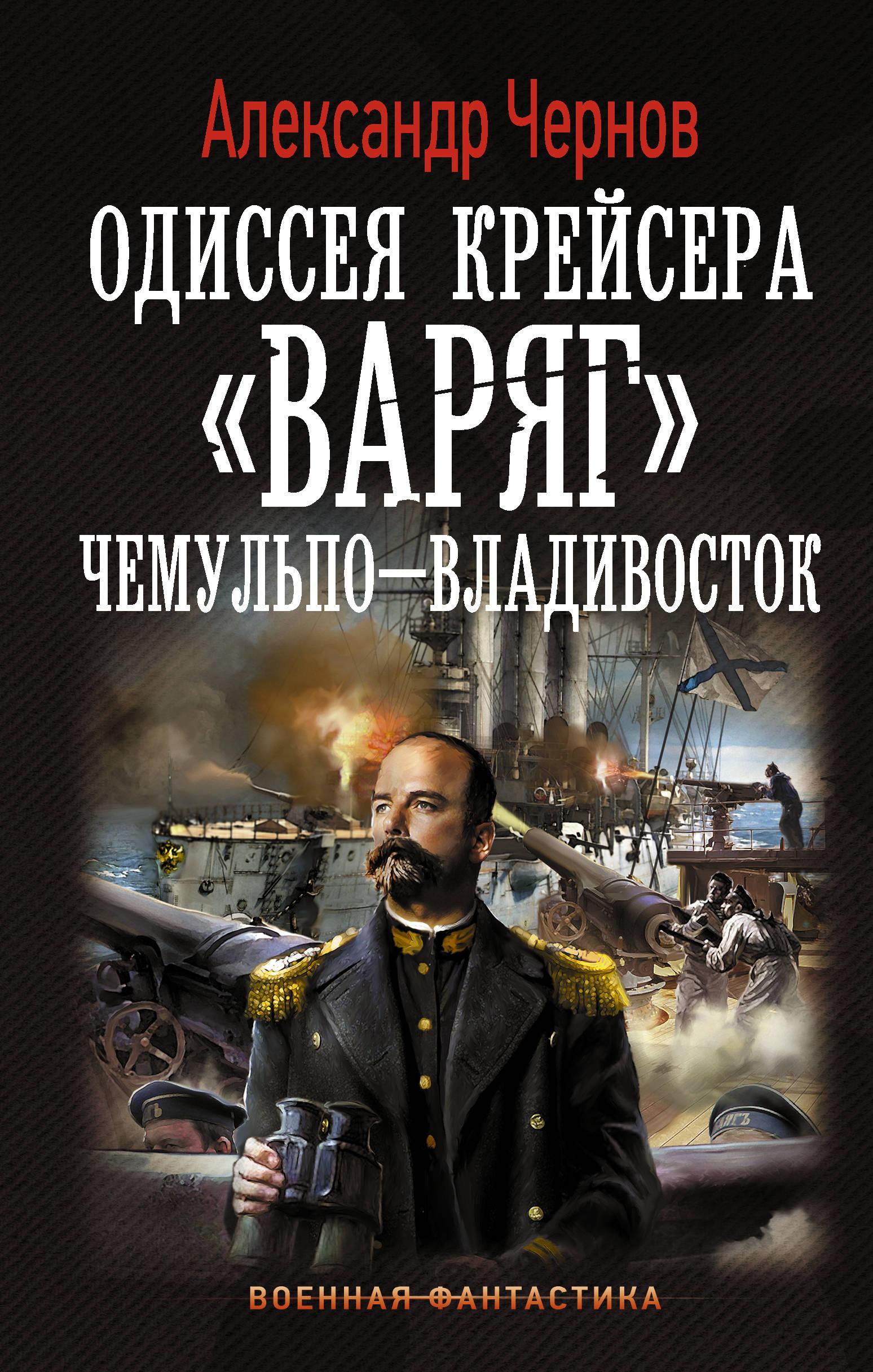 Александр Чернов Одиссея крейсера Варяг. Чемульпо-Владивосток йорам канюк эксодус одиссея командира