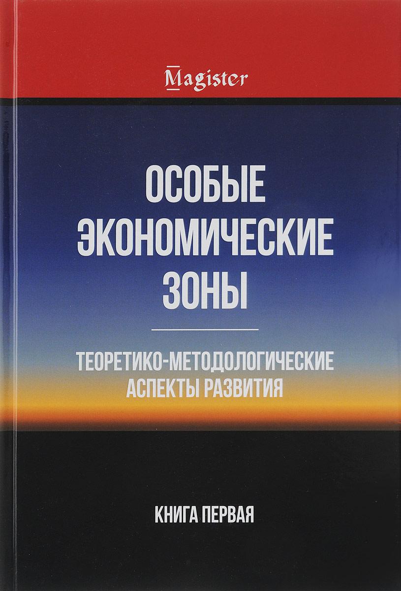Особые экономические зоны. Теоретико-методологические аспекты развития. Кн. 1: Монография