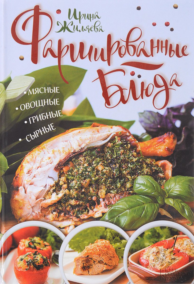 Ирина Жиляева Фаршированные блюда. Мясные, овощные, грибные, сырные