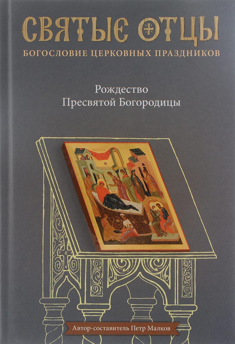 Петр Малков Рождество Пресвятой Богородицы. Антология святоотеческих проповедей