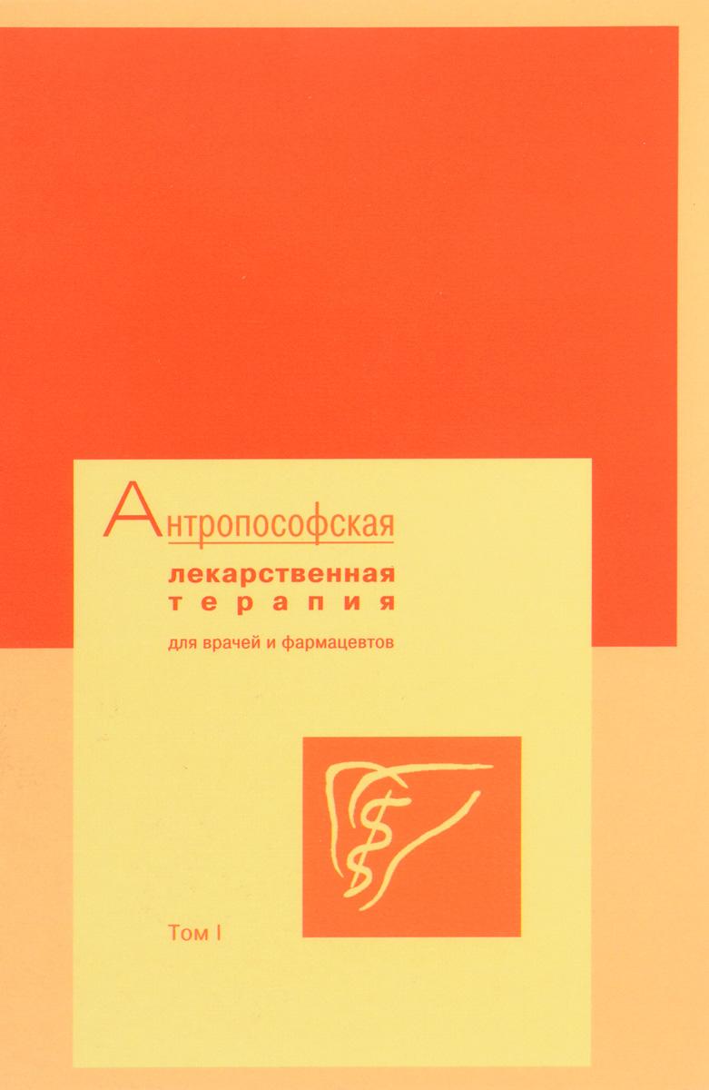 Антропософская лекарственная терапия для врачей и фармацевтов. Том I
