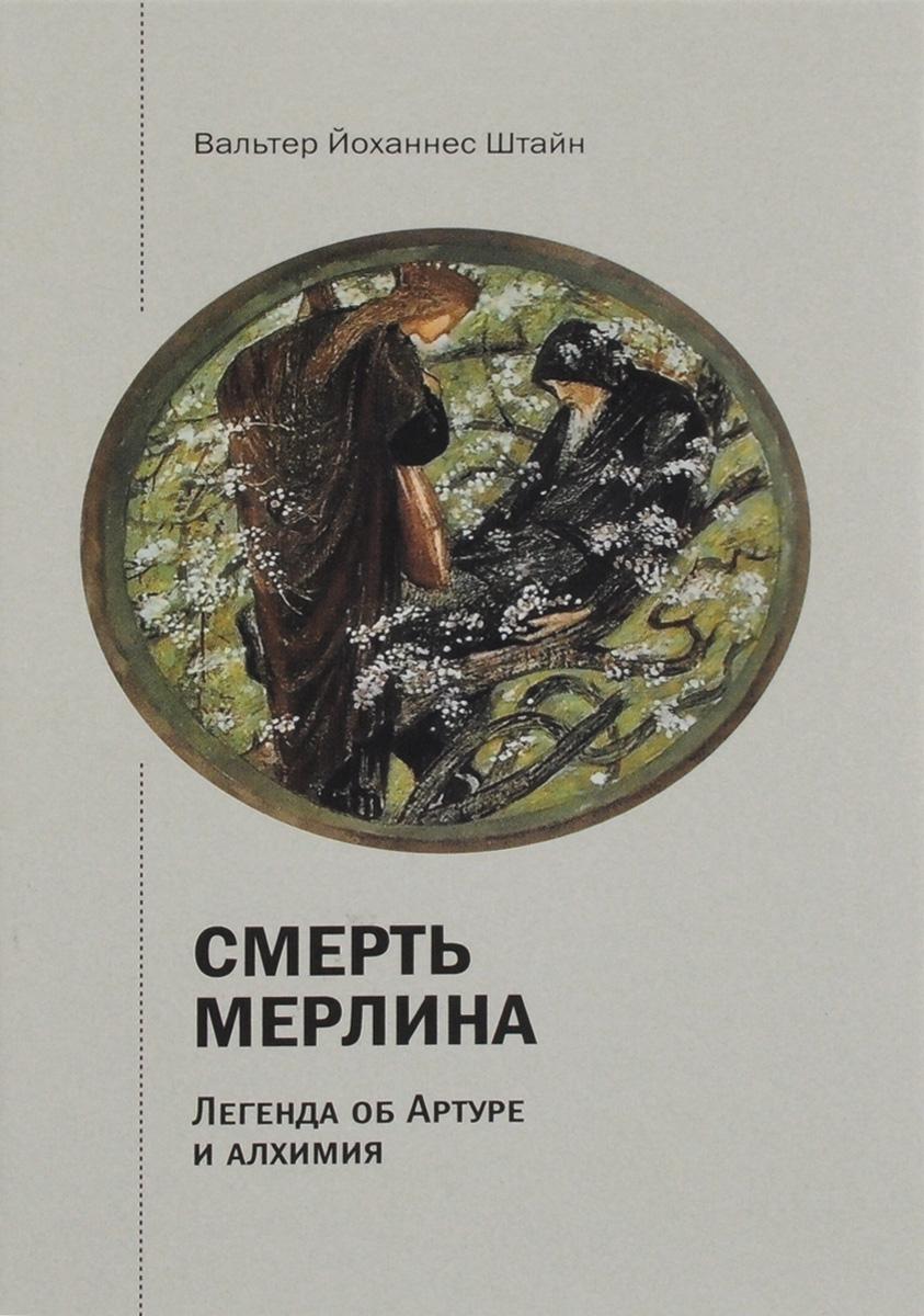 Смерть Мерлина. Легенда об Артуре и алхимии.. Вальтер Йоханнес Штайн