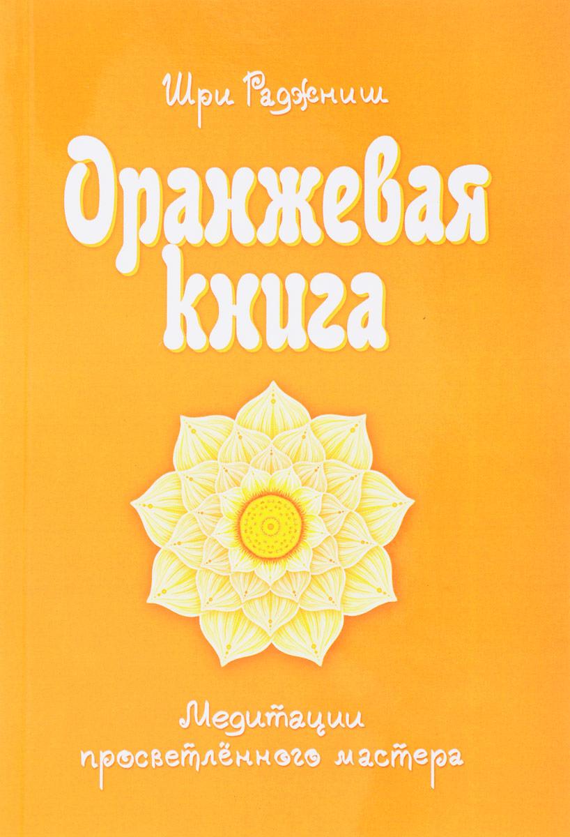 Оранжевая книга. Медитации просветленного мастера. Шри Раджниш