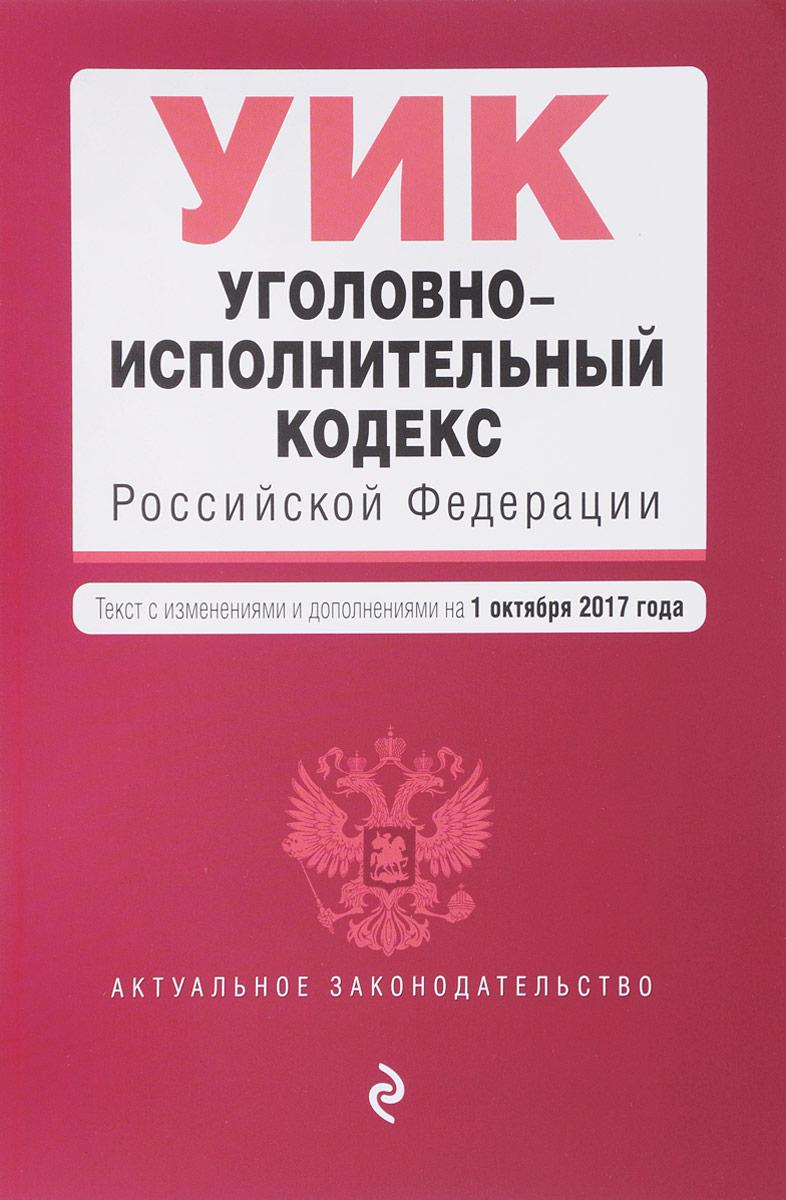 Уголовно-исполнительный кодекс Российской Федерации. Текст с изменениями и дополнениями на 1 октября 2017 года билет на шоу искушение на 6 октября питер