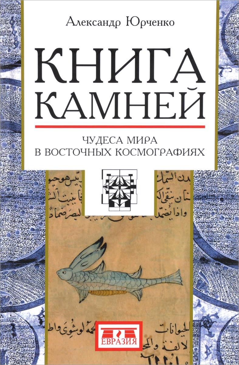Александр Юрченко Книга камней. Чудеса мира в восточных космографиях