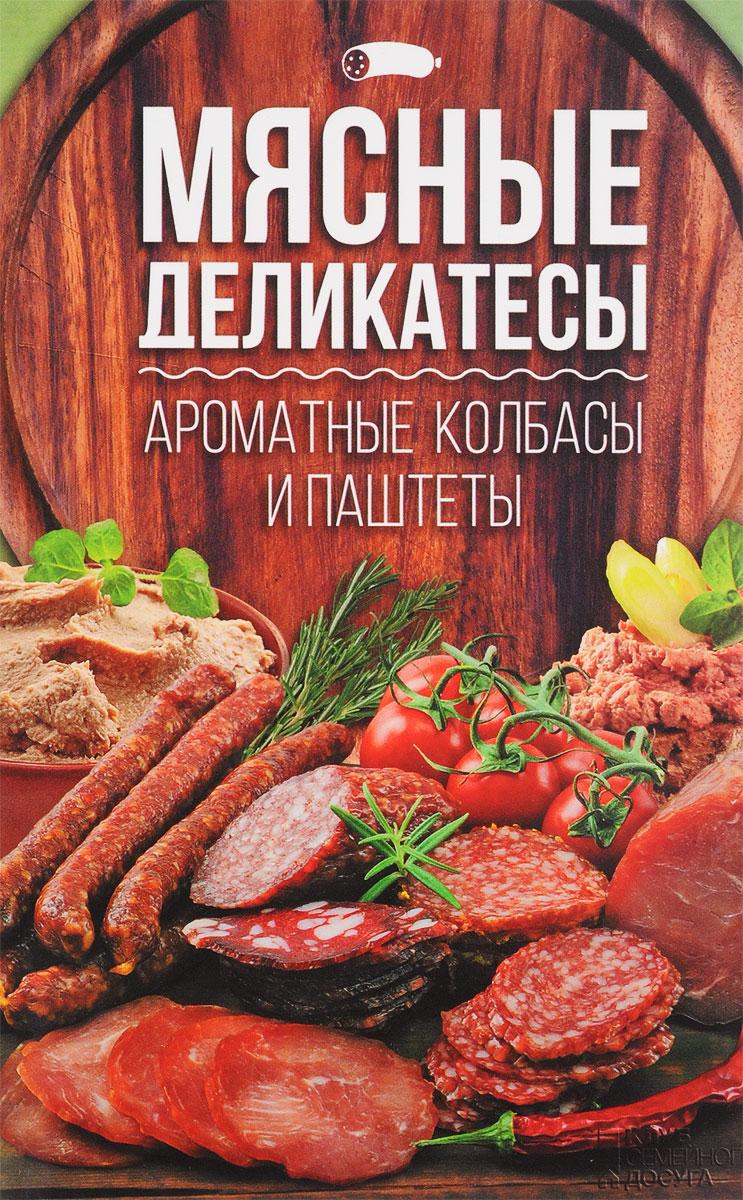 Мясные деликатесы. Ароматные колбасы и паштеты ISBN: 978-617-12-3387-4 колбаса брауншвейгская сырокопченая 1кг черкизовский мк