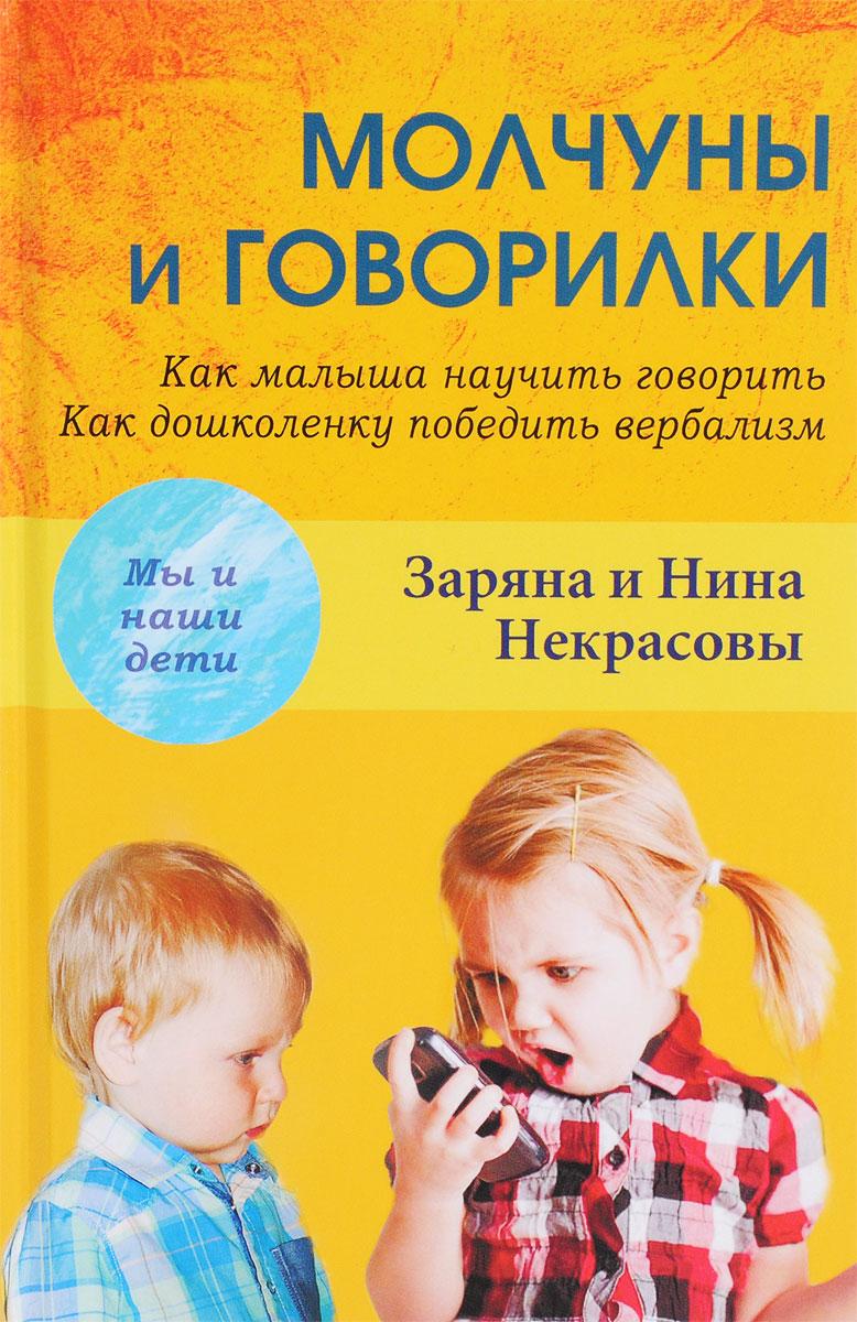 Заряна и Нина Некрасовы Молчуны и говорилки. Как малыша научить говорить. Как дошколенку победить вербализм эксмо помогите малышу заговорить развитие речи детей 1 3 лет