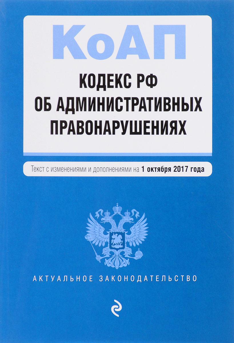 Кодекс Российской Федерации об административных правонарушениях. Текст с изменениями и дополнениями на 1 октября 2017 г. билет на шоу искушение на 6 октября питер