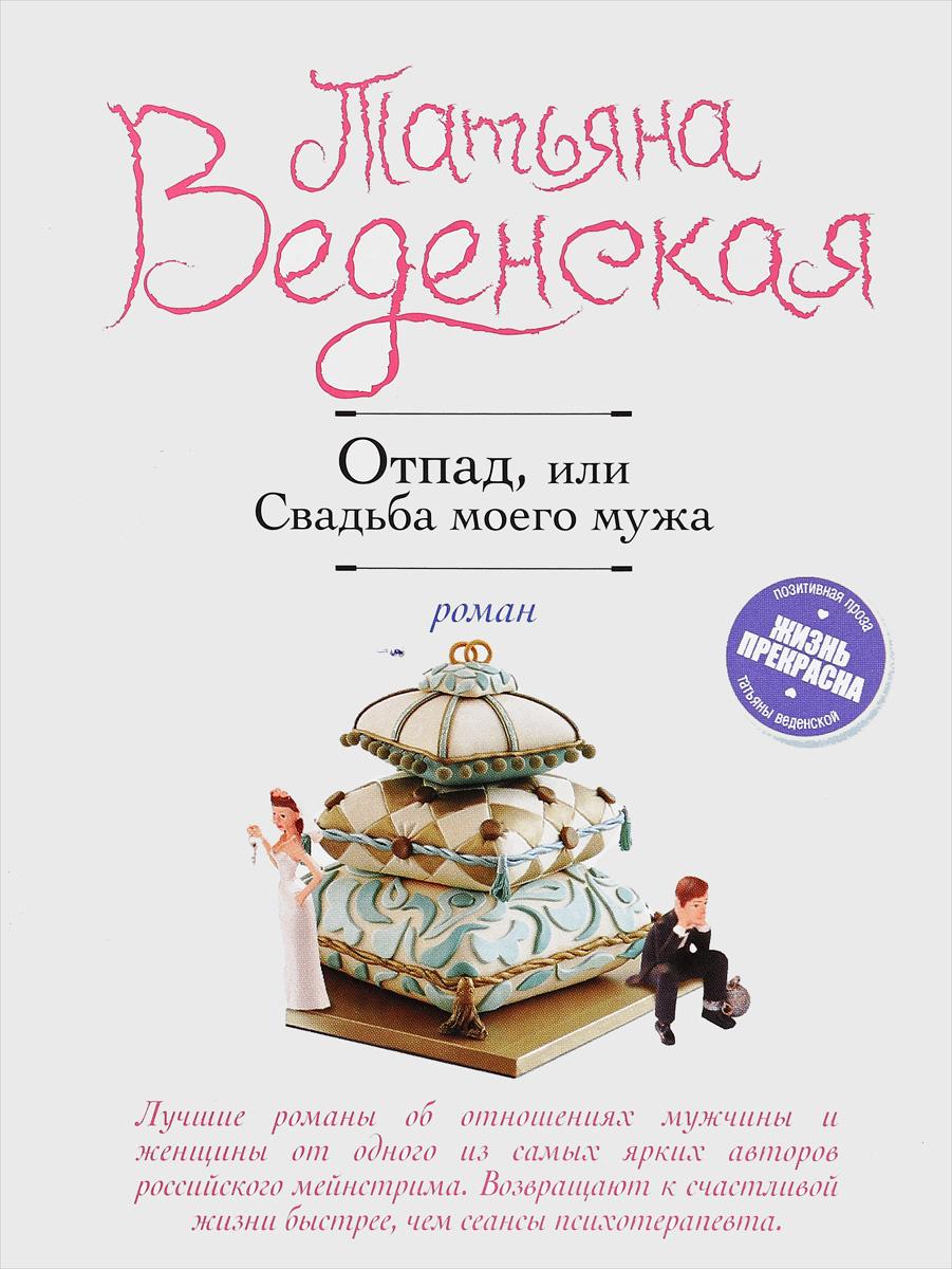 Татьяна Веденская Отпад, или Свадьба моего мужа