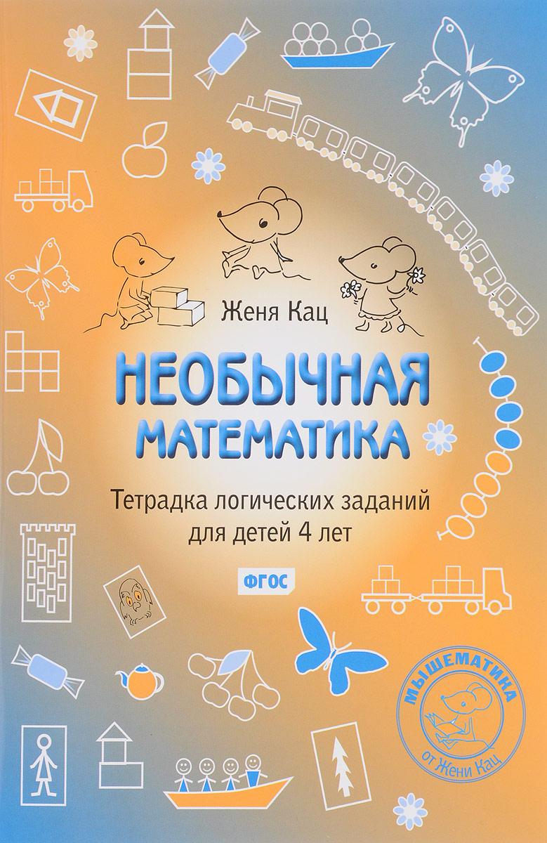 Женя Кац Необычная математика. Тетрадка логических заданий для детей 4 лет колесникова елена владимировна я начинаю считать цветная математика для детей 3 4 лет по фгос до