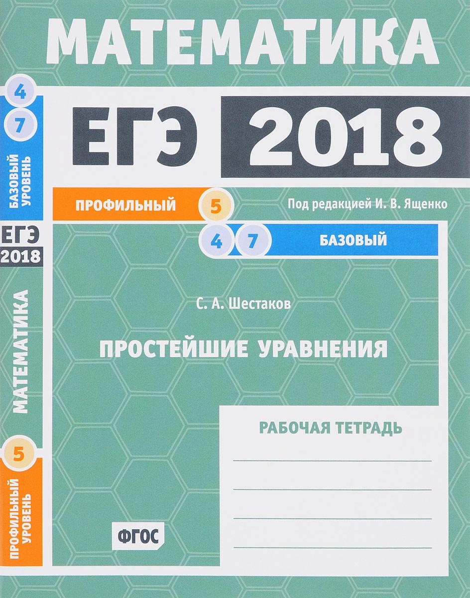 С. А. Шестаков ЕГЭ 2018. Математика. Простейшие уравнения. Задача 5 (профильный уровень). Задачи 4 и 7 (базовый уровень). Рабочая тетрадь
