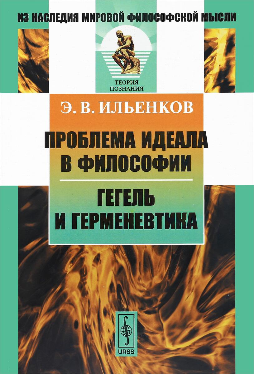 Э. В. Ильенков Проблема идеала в философии. Гегель и герменевтика коваленская т м русский реализм и проблема идеала