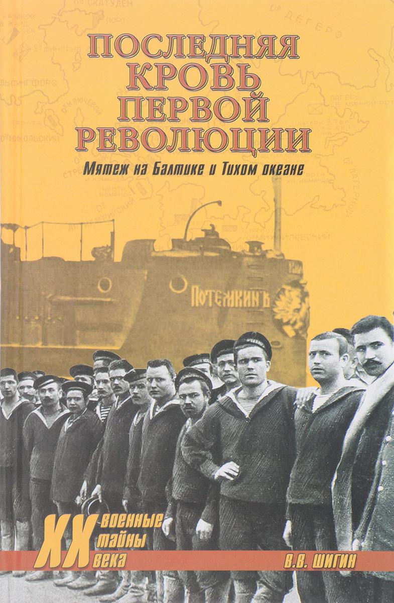 В. В. Шигин Последняя кровь первой революции. Мятежи на Балтике и Тихом океане