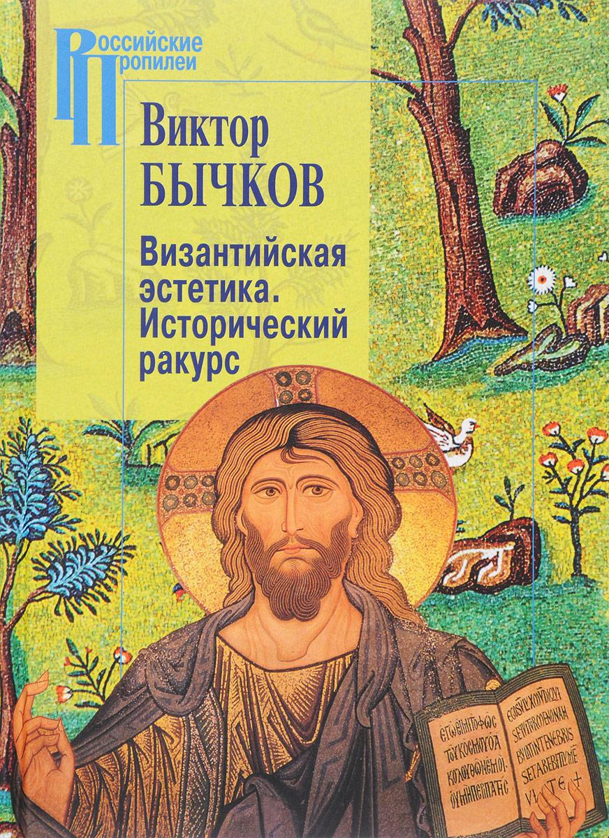 Виктор Бычков Византийская эстетика. Исторический ракурс ISBN: 978-5-98712-754-4