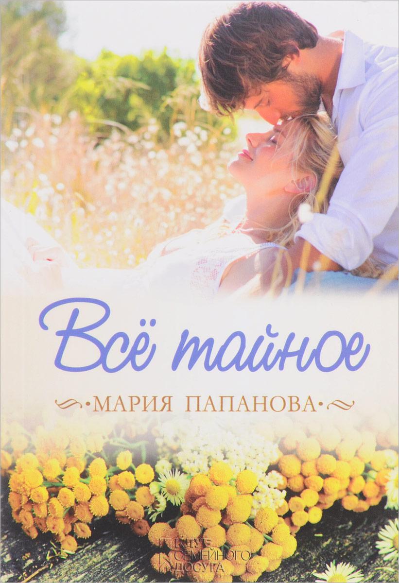 Мария Папанова Все тайное мария папанова всё тайное сборник