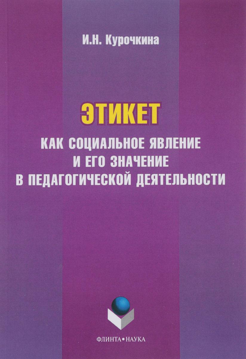 И. Н. Курочкина Этикет как социальное явление и его значение в педагогической деятельности