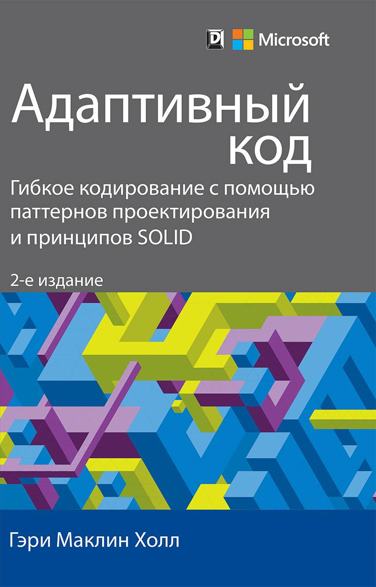 Zakazat.ru: Адаптивный код: гибкое кодирование с помощью паттернов проектирования и принципов SOLID. Гэри Маклин Холл
