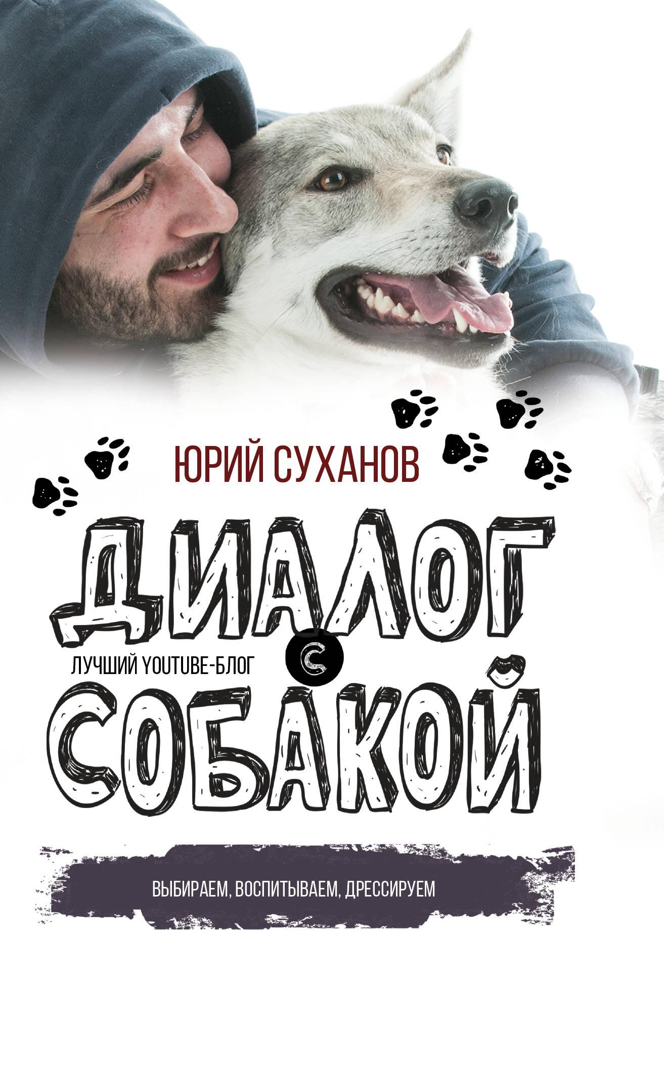 Юрий Суханов Диалог с собакой. Выбираем, воспитываем, дрессируем книги эксмо дрессируем кошку за 10 минут