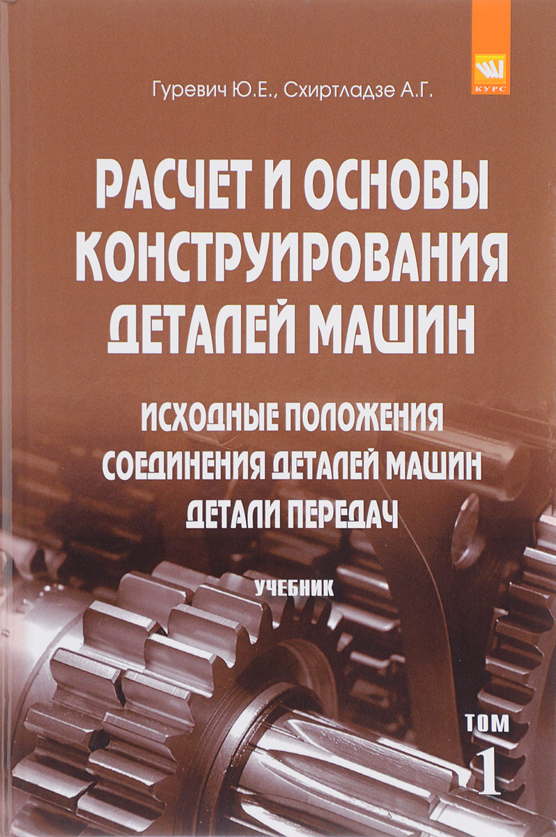 Расчет и основы конструирования деталей машин. Учебник. В 2 томах Том 1. Исходные положения. Соединения деталей машин. Детали передач