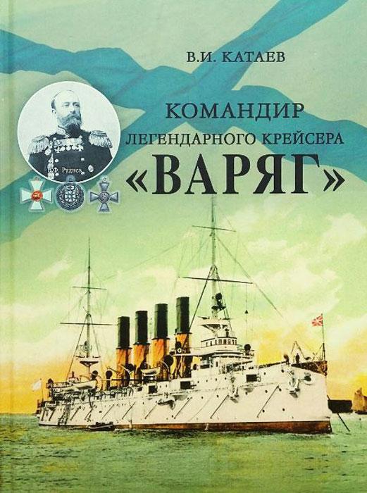 В. И. Катаев Командир легендарного крейсера Варяг