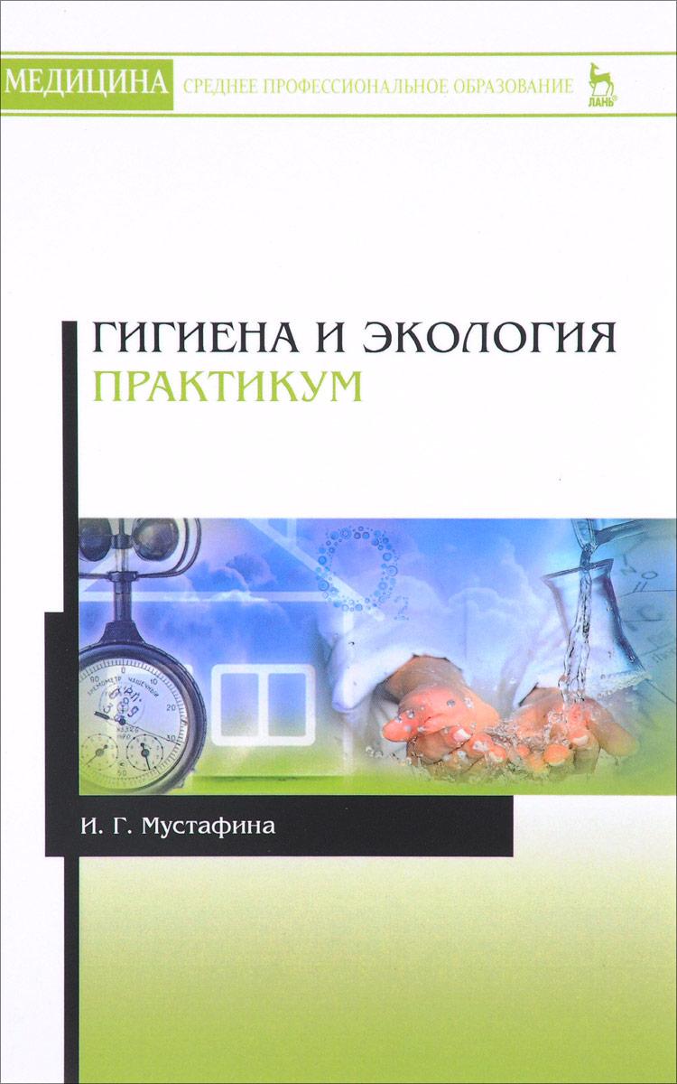И. Г. Мустафина Гигиена и экология. Практикум. Учебное пособие