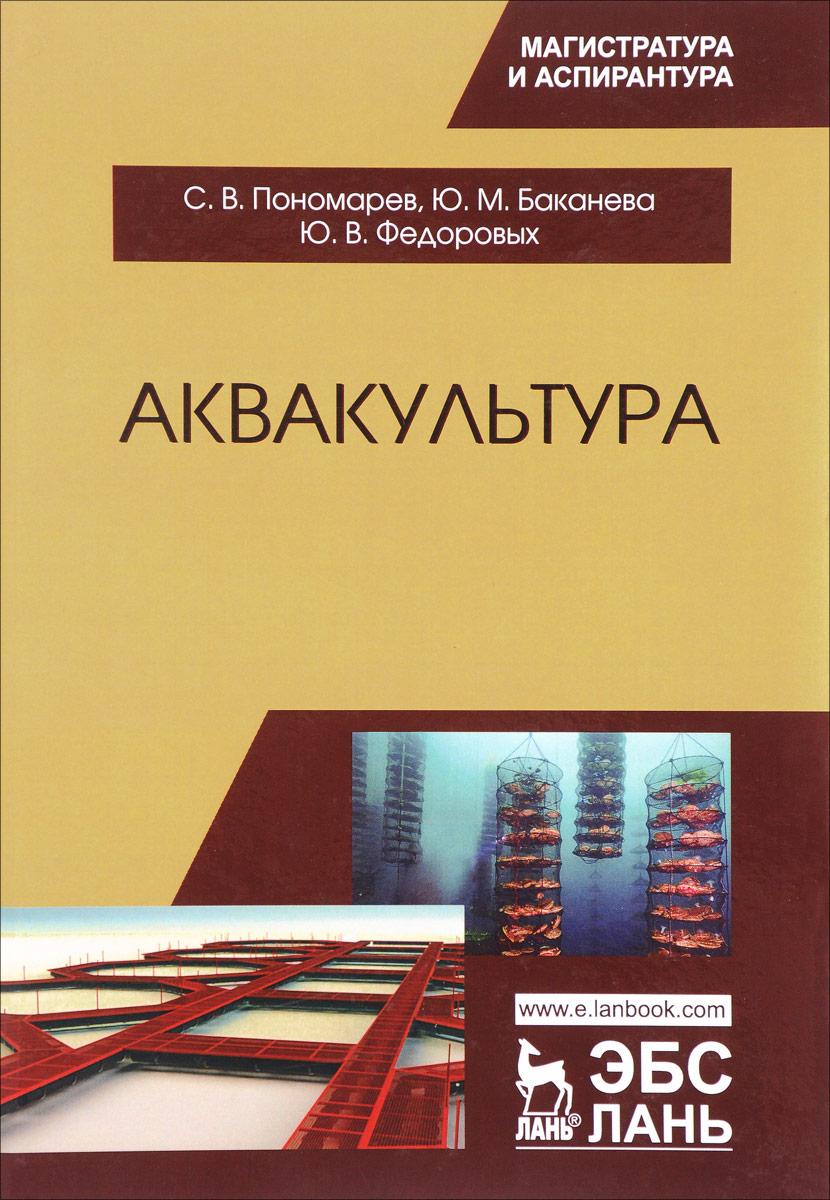 С. В. Пономарев, Ю. М. Баканева, Ю. В. Федоровых Аквакультура. Учебник