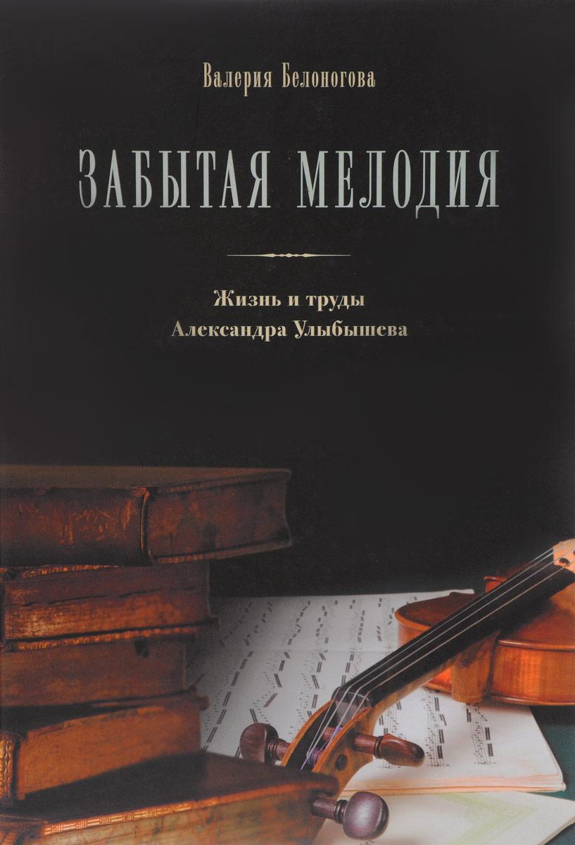 Валерия Белоногова Забытая мелодия. Жизнь и труды Александра Улыбышева что передвинули передвижники марина улыбышева