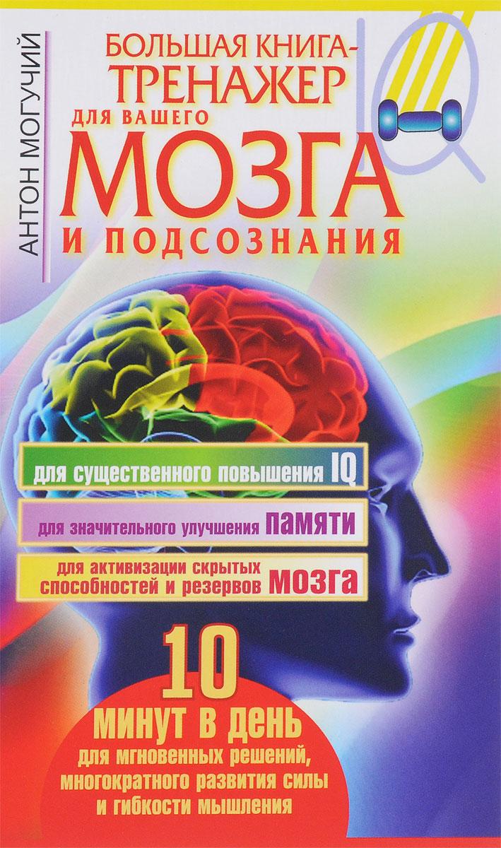 Антон Могучий Большая книга-тренажер для вашего мозга и подсознания книги издательство аст большая книга тренажер для вашего мозга и подсознания