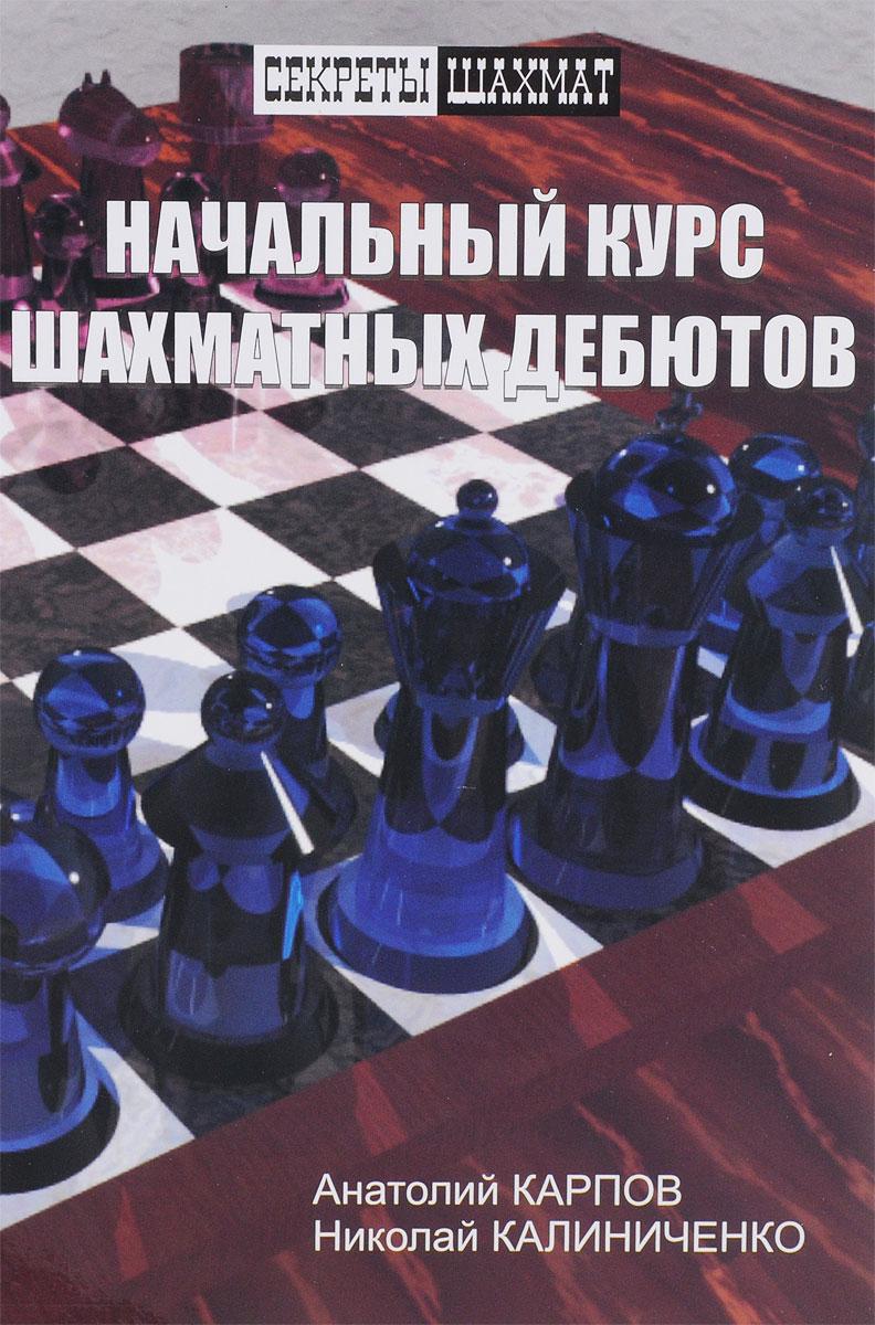 Начальный курс шахматных дебютов. Анатолий Карпов, Николай Калиниченко