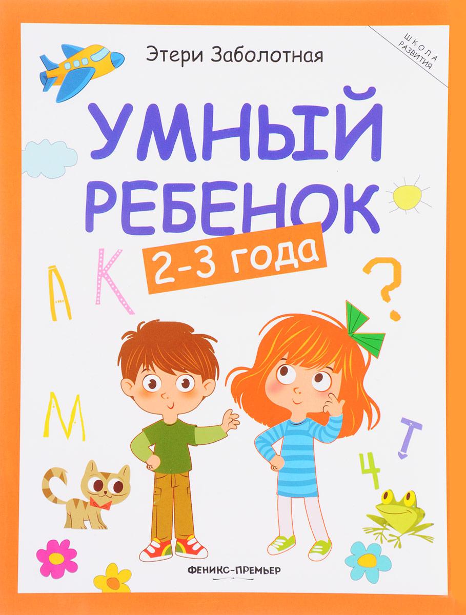 Этери Заболотная Умный ребенок. 2-3 года раннее развитие clever игровой словарь суперзнатоки 2 3 года животные природа