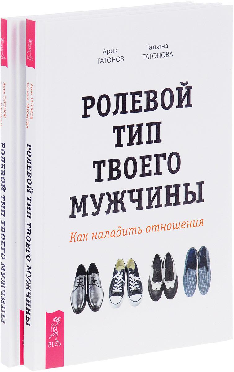 Ролевой тип твоего мужчины. Как наладить отношения (комплект из 2 книг). Арик Татонов, Татьяна Татонова