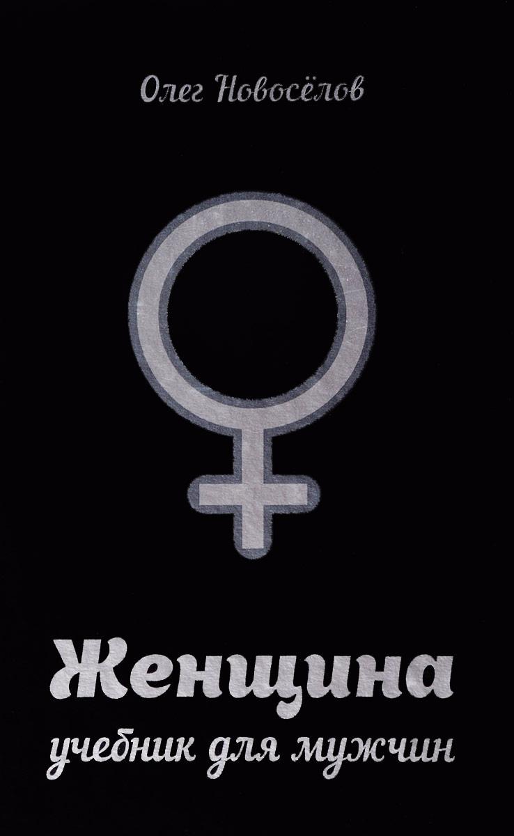 Олег Новоселов Женщина. Учебник для мужчин комплексные обследования для мужчин и женщин в клинике здоровья скидка до 68%