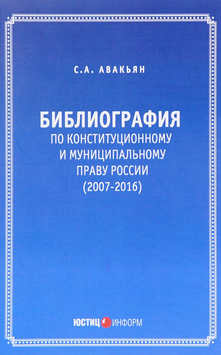Библиография по конституционному и муниципальному праву России (2007 – 2016). С.А. Авакьян