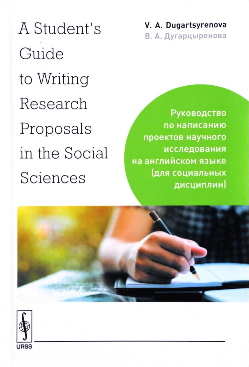 В. А. Дугарцыренова A Student's Guide to Writing Research Proposals in the Social Sciences / Руководство по написанию проектов научного исследования на английском языке (для социальных дисциплин)