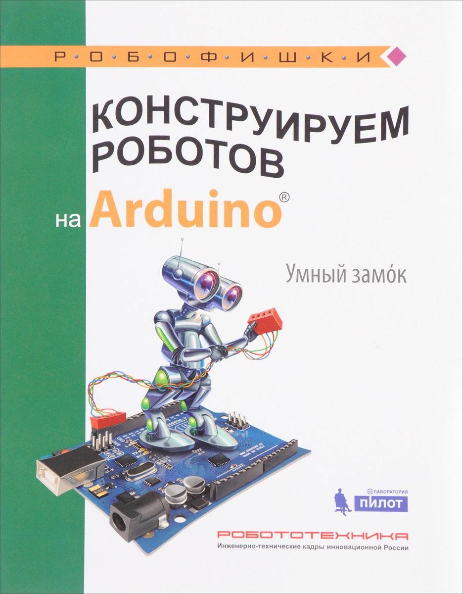 А. А. Салахова Конструируем роботов на Arduino. Умный замок салахова а конструируем роботов на arduino® да будет свет