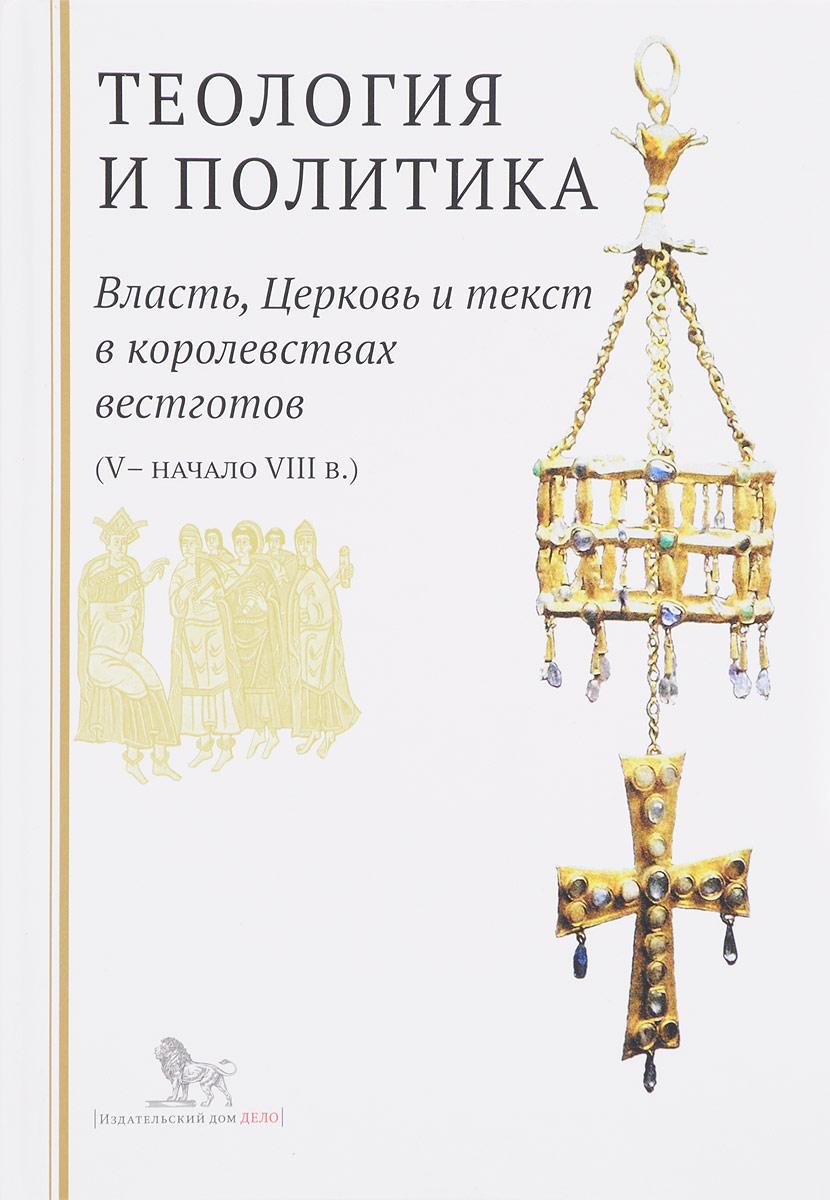 Теология и политика. Власть, Церковь и текст в королевствах вестготов (V - начало III в.) ISBN: 978-5-7749-1253-7