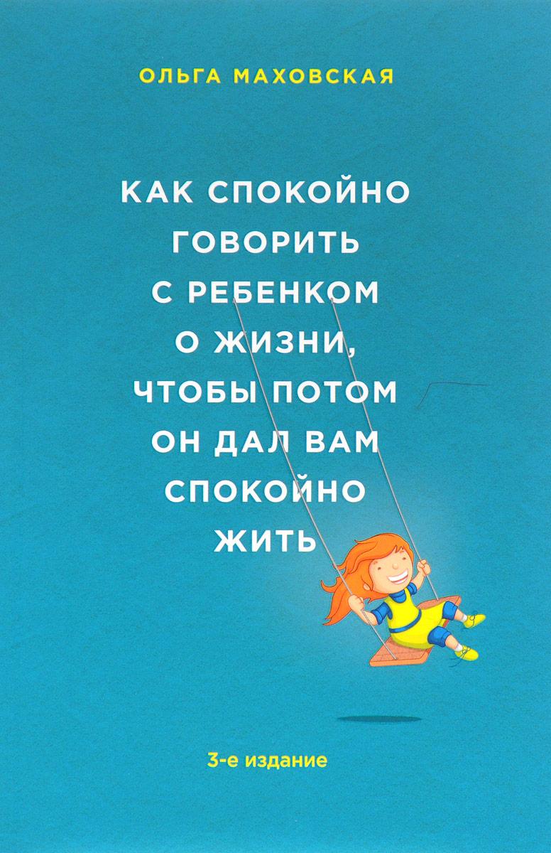 Ольга Маховская Как спокойно говорить с ребенком о жизни, чтобы потом он дал вам спокойно жить маховская ольга ивановна рабы любви или запасные женщины