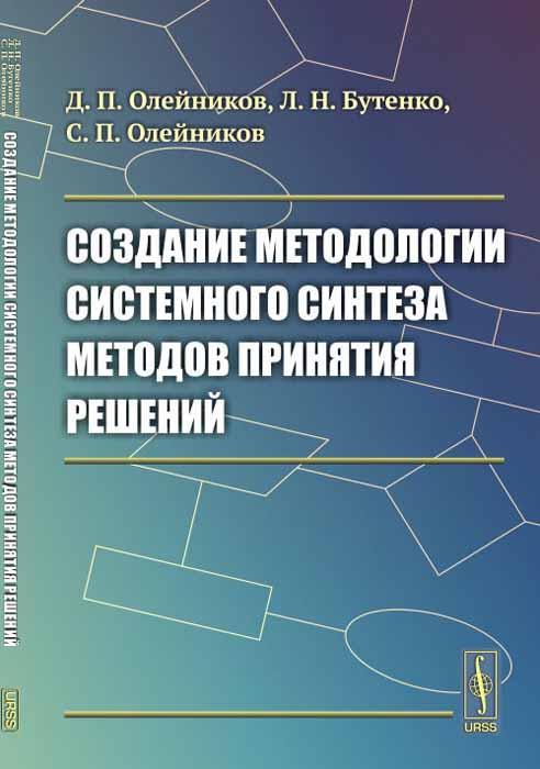 Создание методологии системного синтеза методов принятия решений. Д. П. Олейников, Л. Н. Бутенко, С. П. Олейников