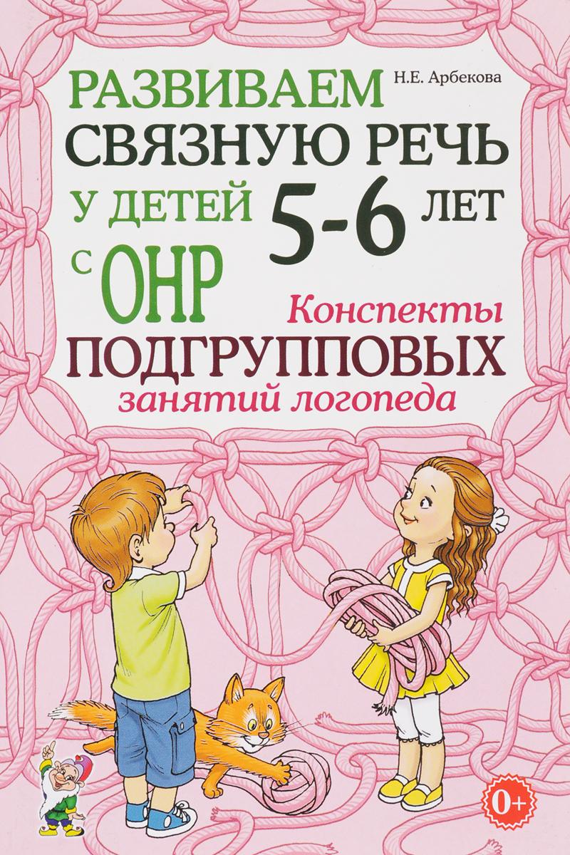 Н. Е. Арбекова Развиваем связную речь у детей 5-6 лет с ОНР. Конспекты подгрупповых занятий логопеда