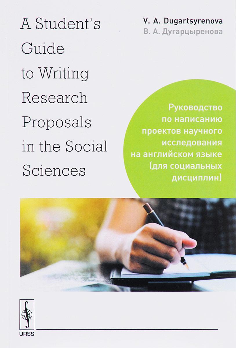 В. А. Дугарцыренова A Student's Guide to Writing Research Proposals in the Social Sciences \ Руководство по написанию проектов научного исследования на английском языке (для социальных дисциплин)