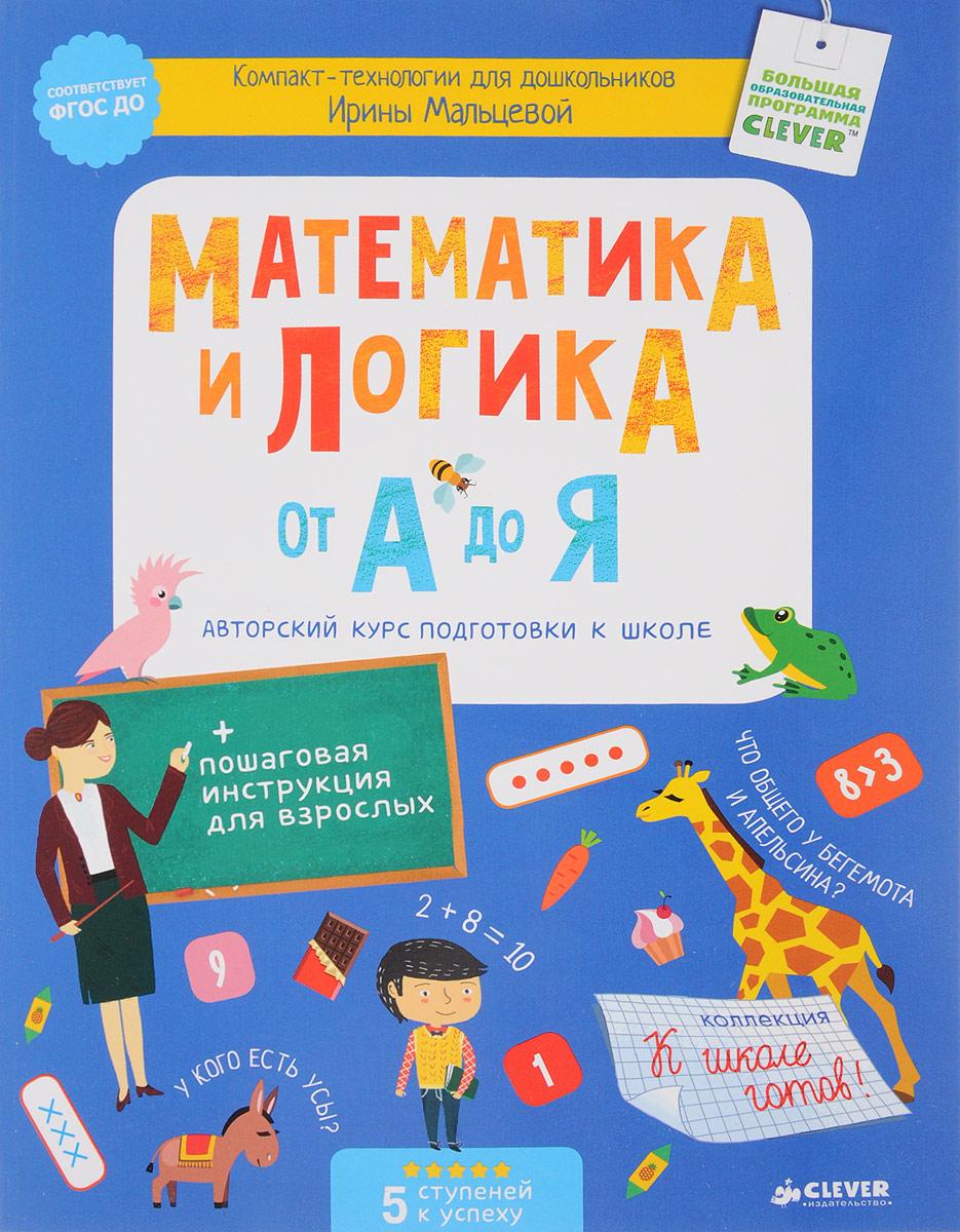 Ирина Мальцева Математика и логика от А до Я. Авторский курс подготовки к школе математика для малышей я считаю до 100