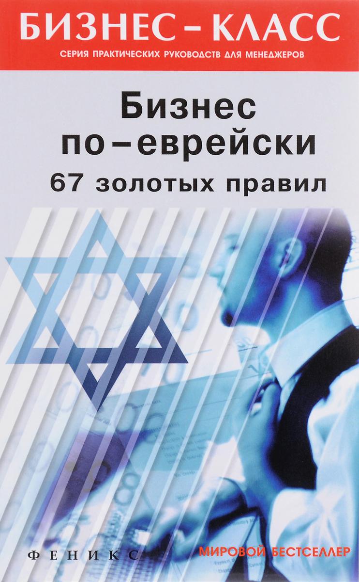 М. Л. Абрамович Бизнес по-еврейски. 67 золотых правил ISBN: 978-5-222-29984-5