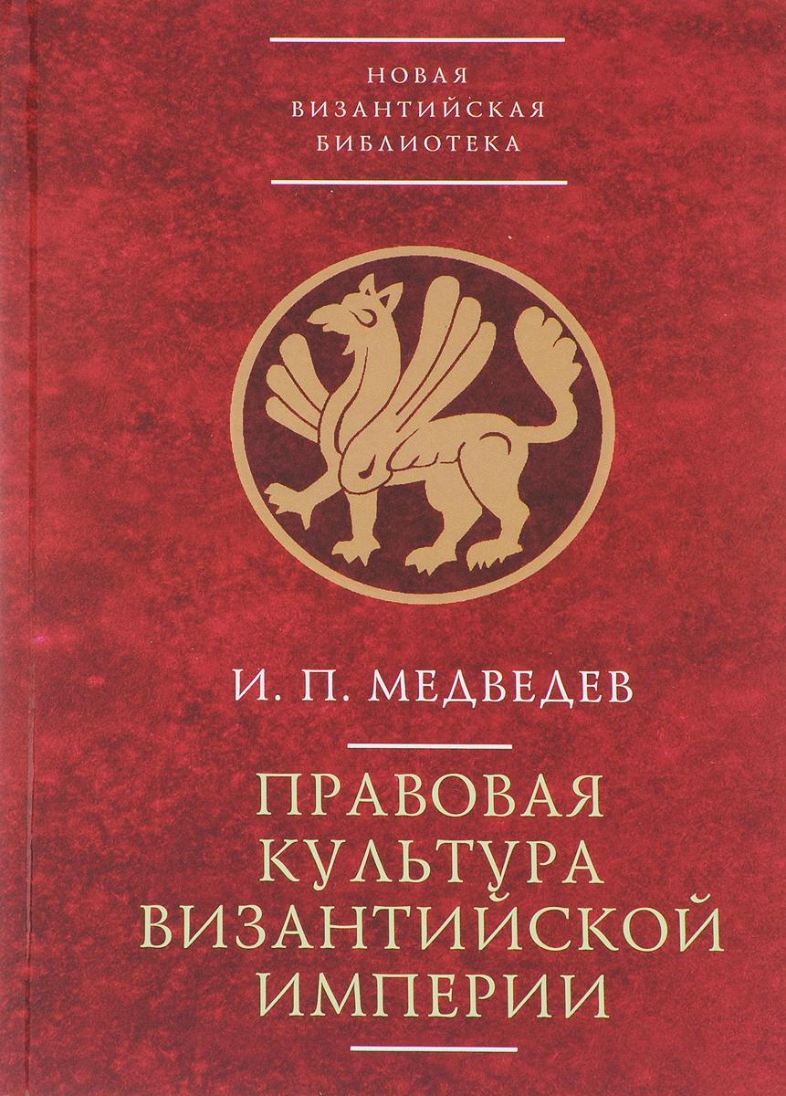 И. П. Медведев Правовая культура Византийской империи ISBN: 978-5-89329-426-2
