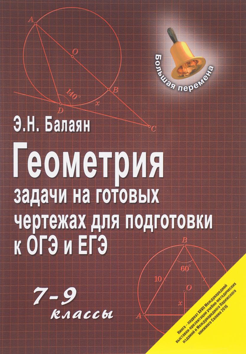 Э. Н. Балаян Геометрия. 7-9 классы. Задачи на готовых чертежах для подготовки к ОГЭ и ЕГЭ балаян э 800 лучших олимпиадных задач по математике для подготовки к егэ 9 11 классы
