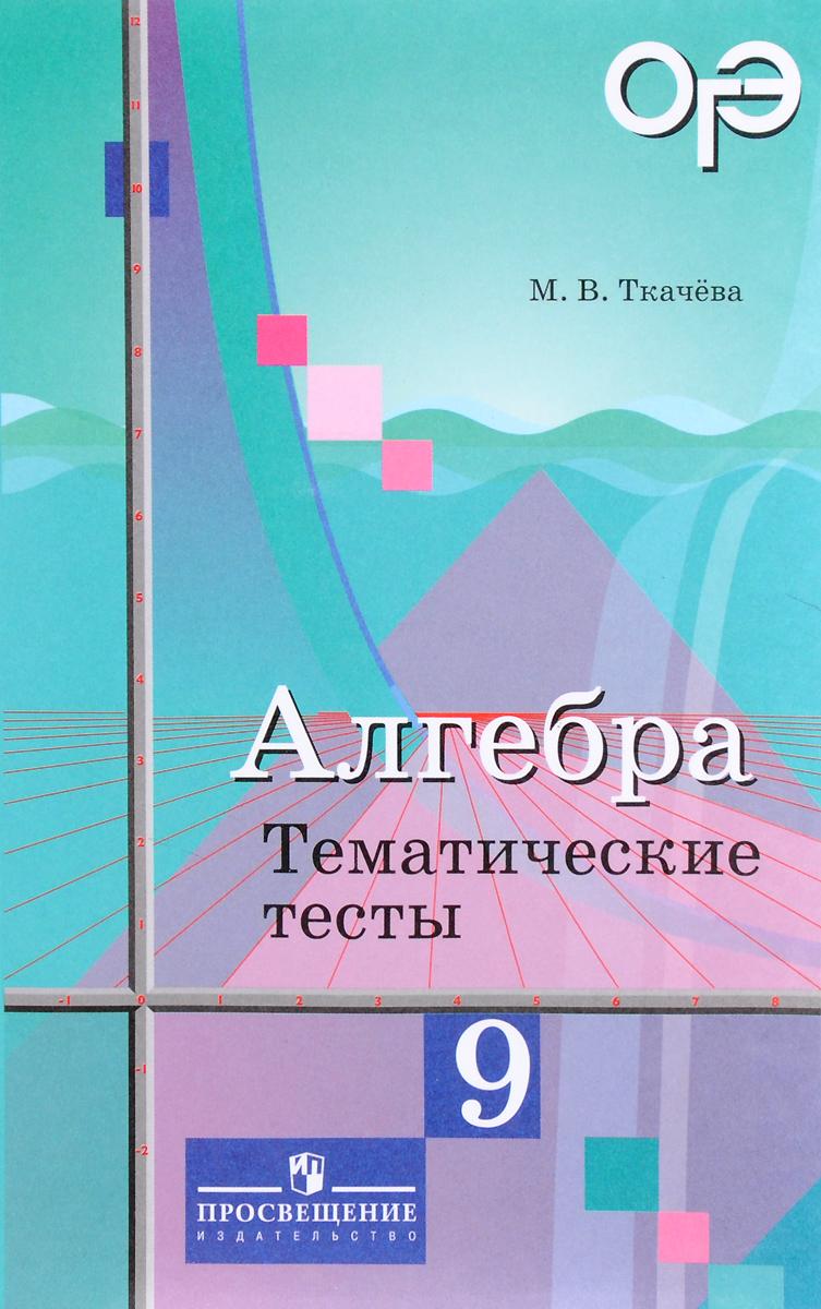 М. В. Ткачева Алгебра. 9 класс. Тематические тесты алгебра 9 класс тематические тесты