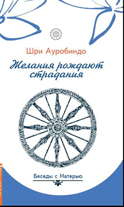 Шри Ауробиндо Желания рождают страдания. Беседы с Матерью ISBN: 978-5-413-01684-8