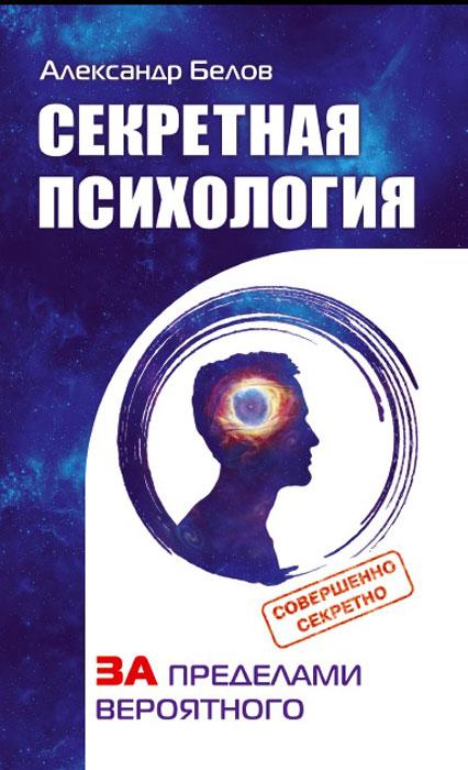Секретная психология. Как обнаружить в себе дар экстрасенса. Александр Белов