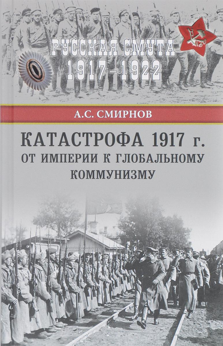А. С. Смирнов Катастрофа 1917 года. От империи к глобальному коммунизму ISBN: 978-5-4444-6176-1