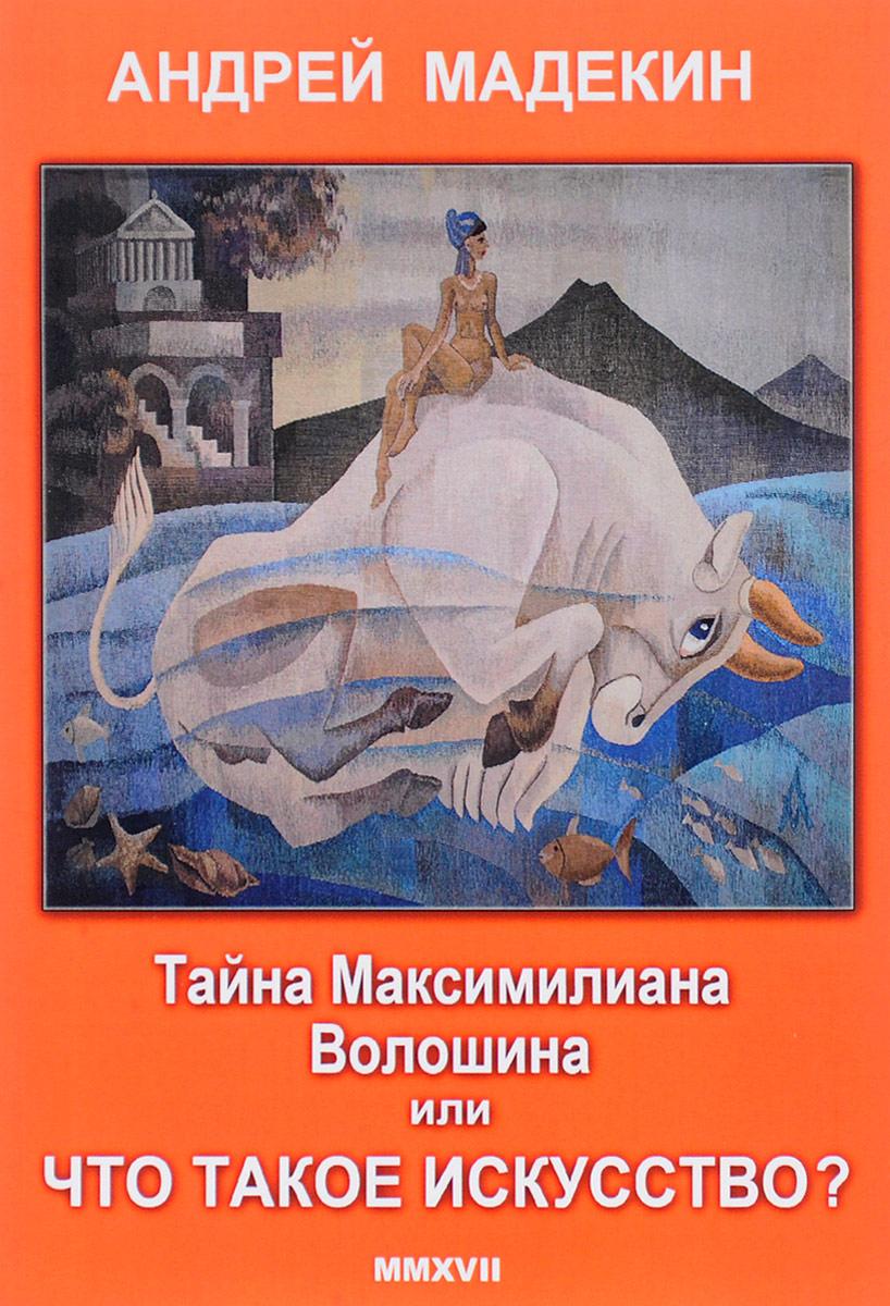 Андрей Мадекин Тайна Максимилиана Волошина или что такое искусство?